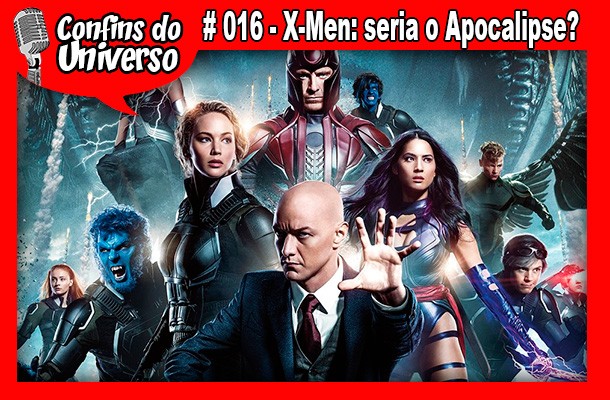 Confins do Universo 016 – X-Men: será o Apocalipse?