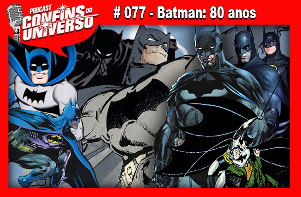 Confins do Universo 077 – Batman: 80 anos